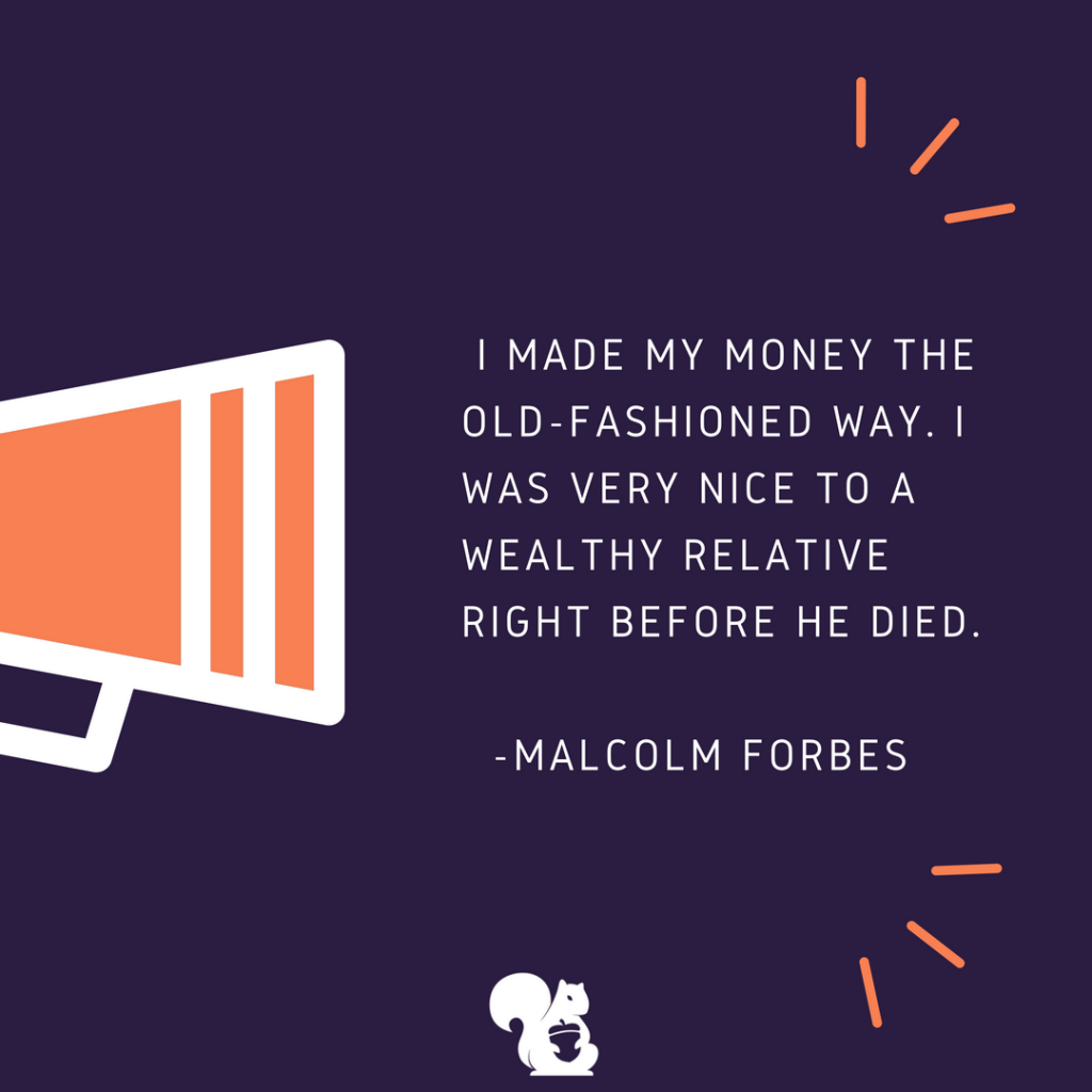 sqrrl.in I made my money the old-fashioned way. I was very nice to a wealthy relative right before he died. -Malcolm Forbes