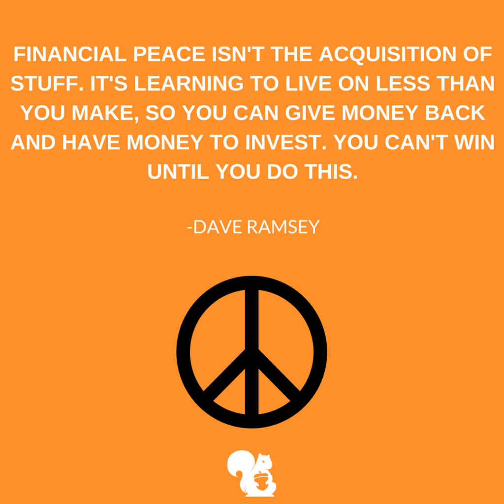 sqrrl.in Financial peace isn't the acquisition of stuff. It's learning to live on less than you make, so you can give money back and have money to invest. You can't win until you do this. -Dave Ramsey