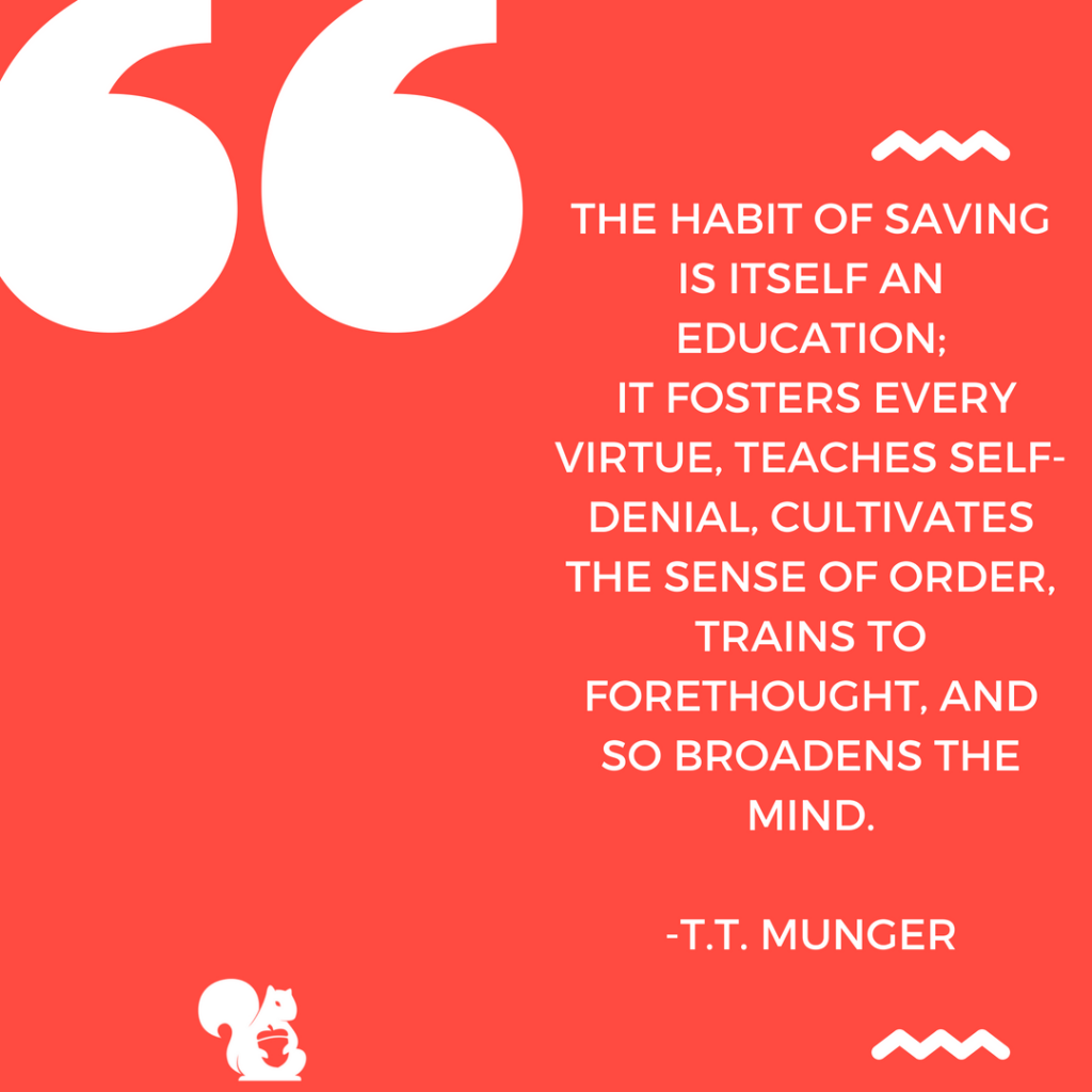 sqrrl.in The habit of saving is itself an education; It fosters every virtue, teaches self denial, cultivates the sense of order, trains to forethought, and so broadens the mind. - T.T.Munger