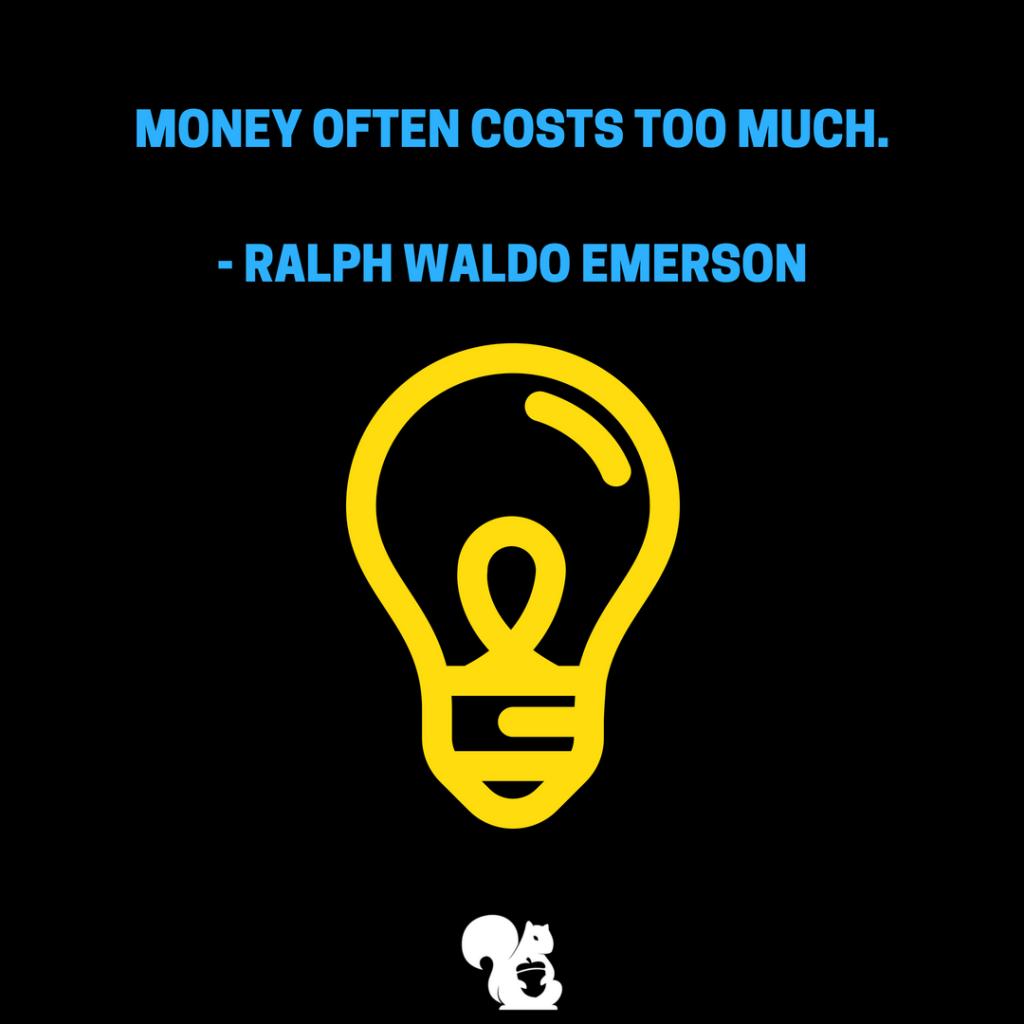 sqrrl.in Money often costs too much. - Ralph Waldo Emerson
