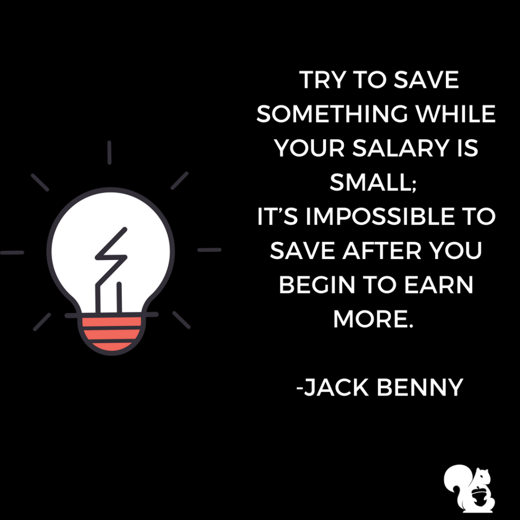 sqrrl.in Try to save something while your salary is small; It's impossible to save after you begin to earn more. -Jack Benny