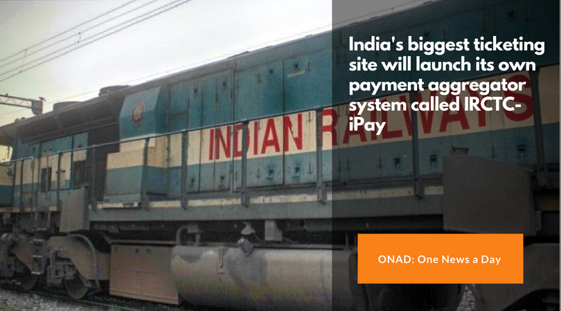 ONAD-India's biggest ticketing site will launch its own payment aggregator system called IRCTC-iPay
