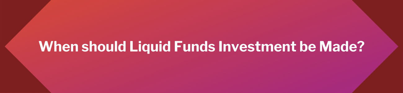 When should Liquid Funds Investment be Made_