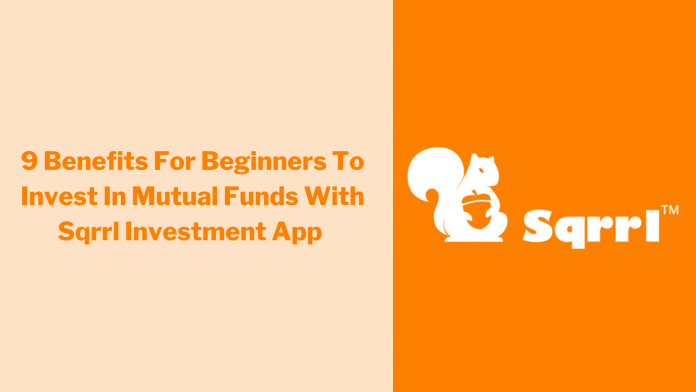 9 Benefits For Beginners To Invest In Mutual Funds With Sqrrl Investment App